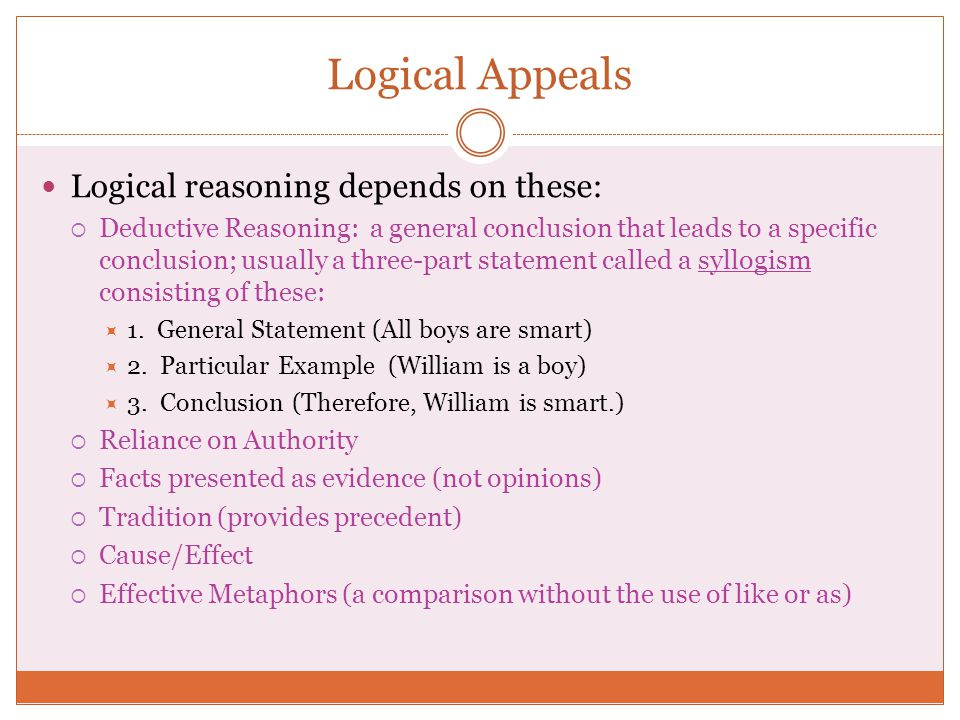 Logical Appeals Logical reasoning depends on these:  Deductive Reasoning: a general conclusion that leads to a specific conclusion; usually a three-part statement called a syllogism consisting of these:  1.