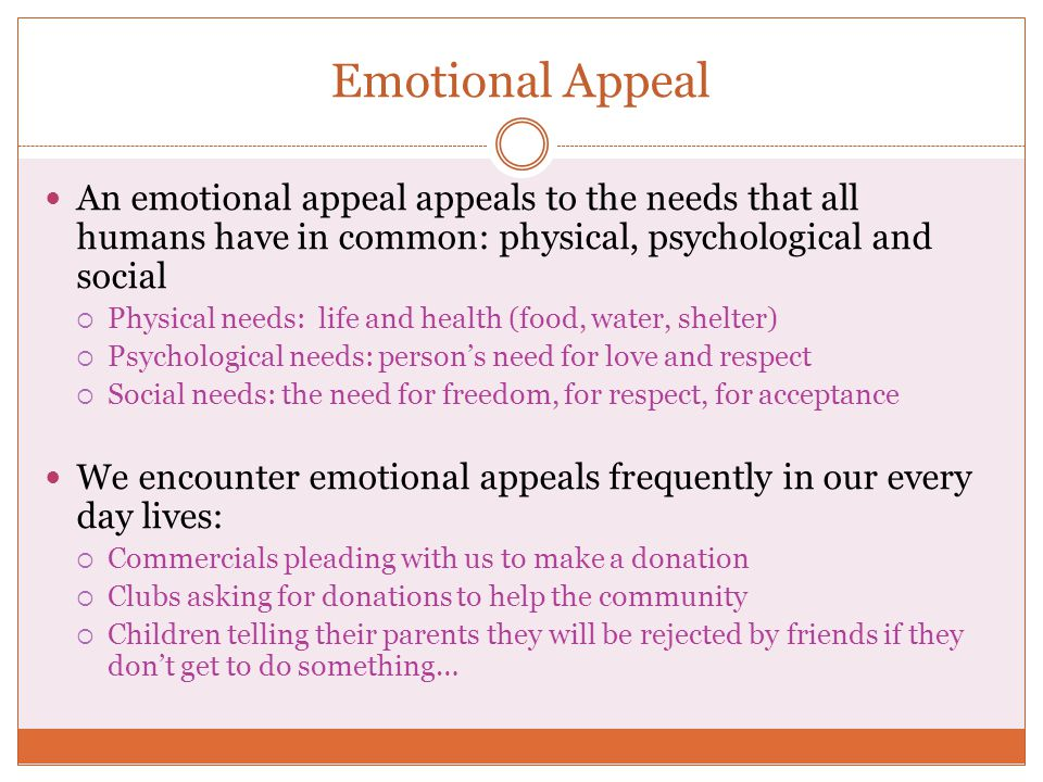 Emotional Appeal An emotional appeal appeals to the needs that all humans have in common: physical, psychological and social  Physical needs: life and health (food, water, shelter)  Psychological needs: person's need for love and respect  Social needs: the need for freedom, for respect, for acceptance We encounter emotional appeals frequently in our every day lives:  Commercials pleading with us to make a donation  Clubs asking for donations to help the community  Children telling their parents they will be rejected by friends if they don't get to do something…