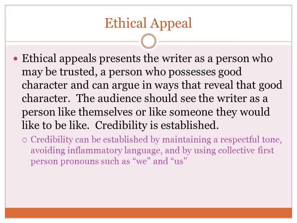Ethical Appeal Ethical appeals presents the writer as a person who may be trusted, a person who possesses good character and can argue in ways that reveal that good character.