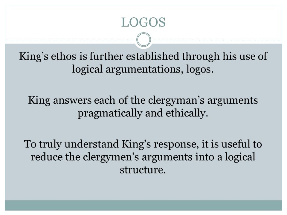 LOGOS King's ethos is further established through his use of logical argumentations, logos. King answers each of the clergyman's arguments pragmatical