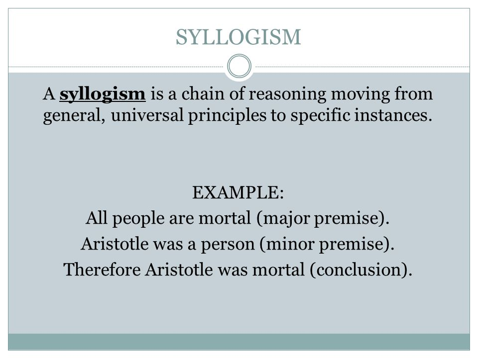 SYLLOGISM A syllogism is a chain of reasoning moving from general, universal principles to specific instances. EXAMPLE: All people are mortal (major p