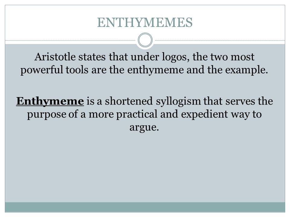 ENTHYMEMES Aristotle states that under logos, the two most powerful tools are the enthymeme and the example. Enthymeme is a shortened syllogism that s