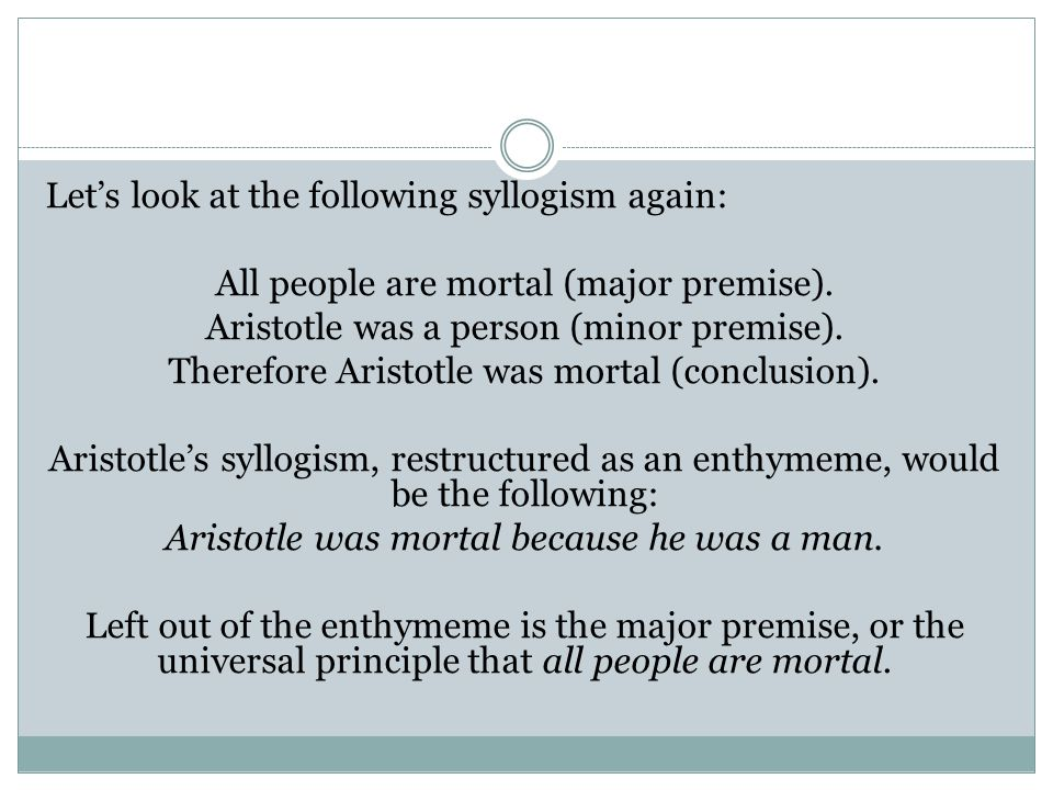Let's look at the following syllogism again: All people are mortal (major premise). Aristotle was a person (minor premise). Therefore Aristotle was mo