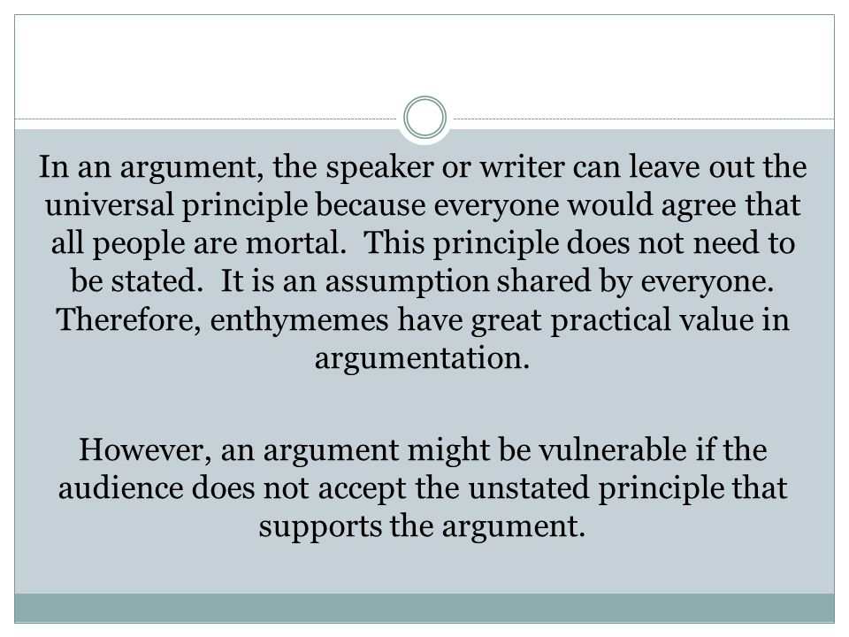 In an argument, the speaker or writer can leave out the universal principle because everyone would agree that all people are mortal. This principle do
