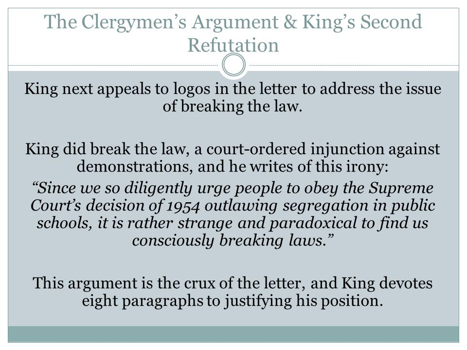 The Clergymen's Argument & King's Second Refutation King next appeals to logos in the letter to address the issue of breaking the law. King did break