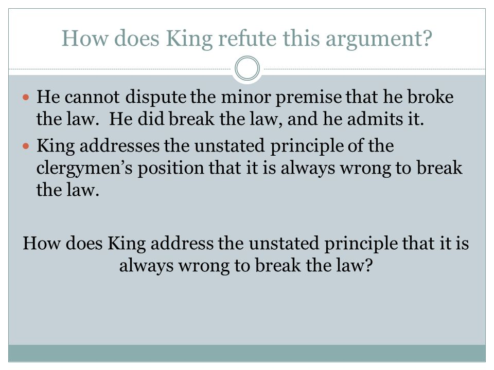 How does King refute this argument? He cannot dispute the minor premise that he broke the law. He did break the law, and he admits it. King addresses