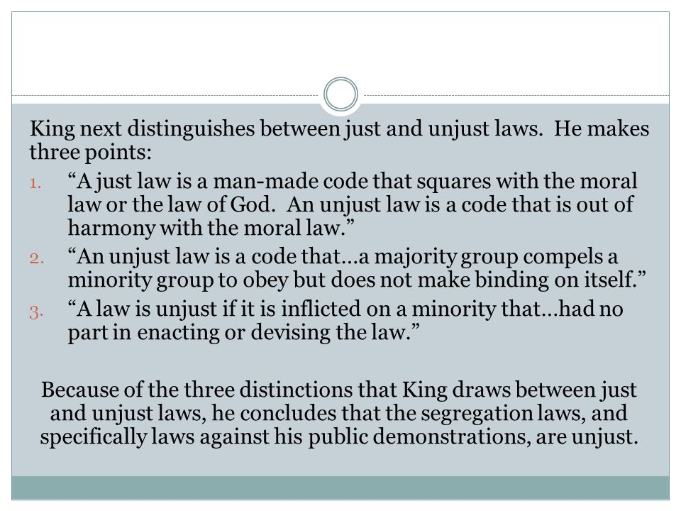 "King next distinguishes between just and unjust laws. He makes three points: 1. ""A just law is a man-made code that squares with the moral law or the"