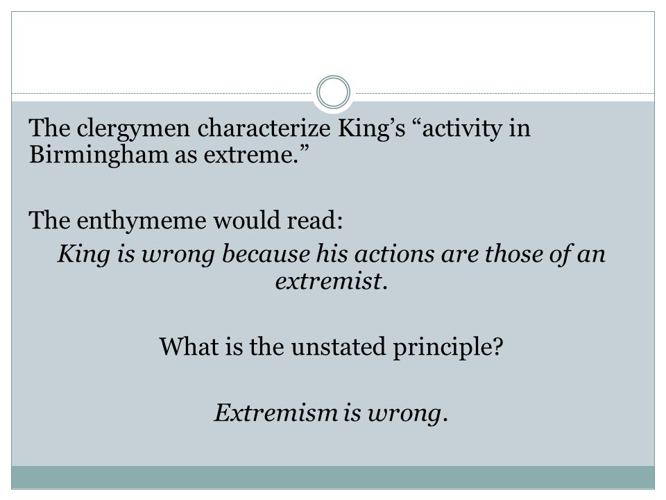 "The clergymen characterize King's ""activity in Birmingham as extreme."" The enthymeme would read: King is wrong because his actions are those of an ext"