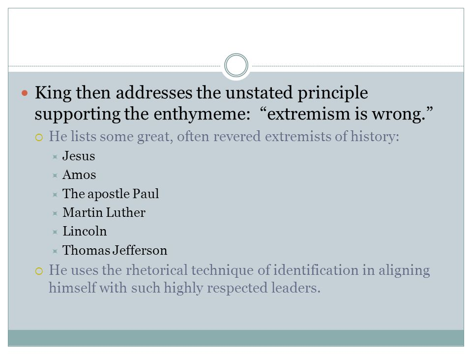 "King then addresses the unstated principle supporting the enthymeme: ""extremism is wrong.""  He lists some great, often revered extremists of history:"