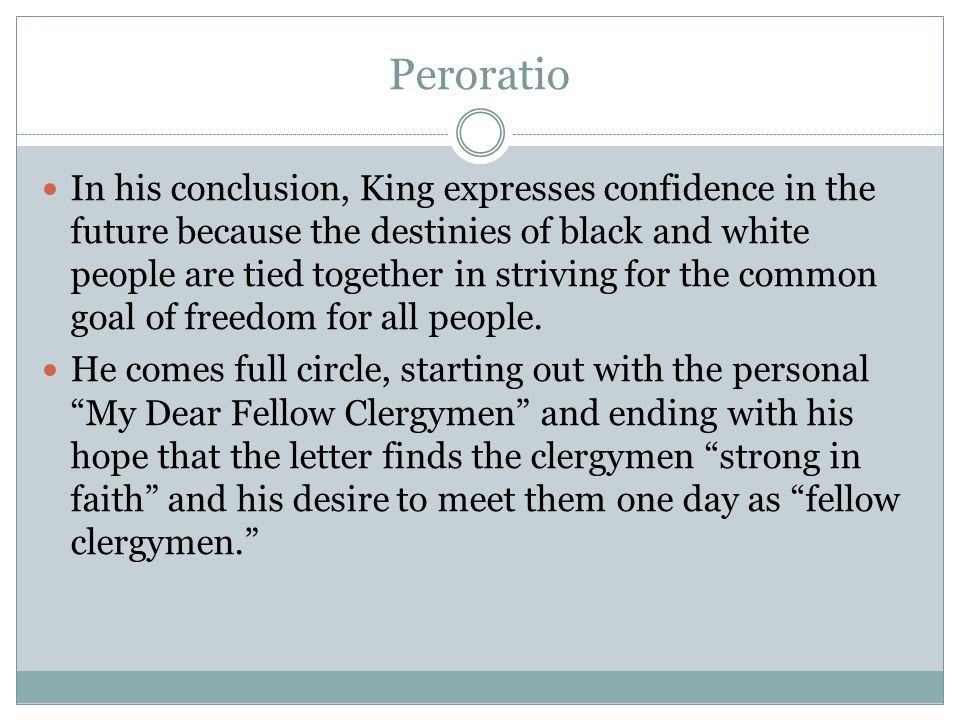 Peroratio In his conclusion, King expresses confidence in the future because the destinies of black and white people are tied together in striving for