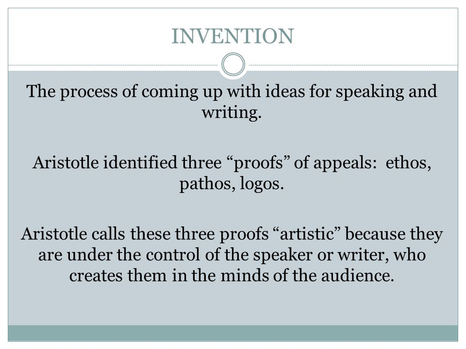 "INVENTION The process of coming up with ideas for speaking and writing. Aristotle identified three ""proofs"" of appeals: ethos, pathos, logos. Aristotl"