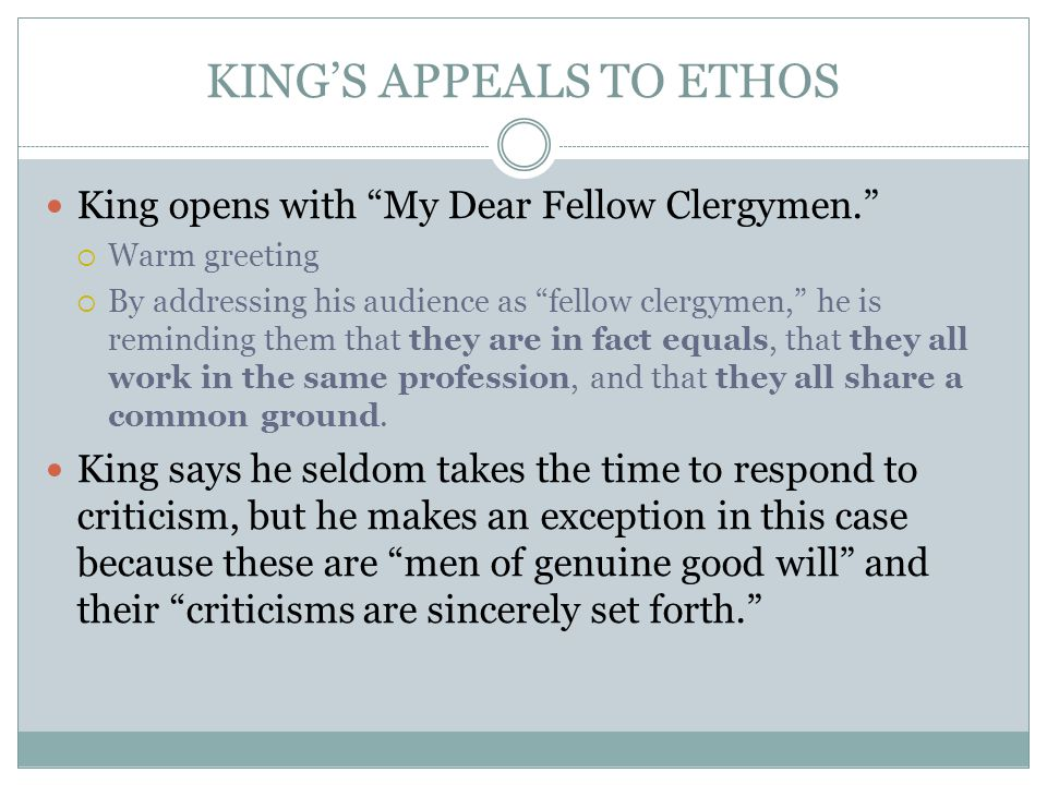 "KING'S APPEALS TO ETHOS King opens with ""My Dear Fellow Clergymen.""  Warm greeting  By addressing his audience as ""fellow clergymen,"" he is remindin"