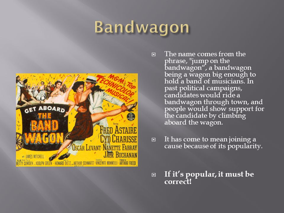  The name comes from the phrase, jump on the bandwagon , a bandwagon being a wagon big enough to hold a band of musicians.