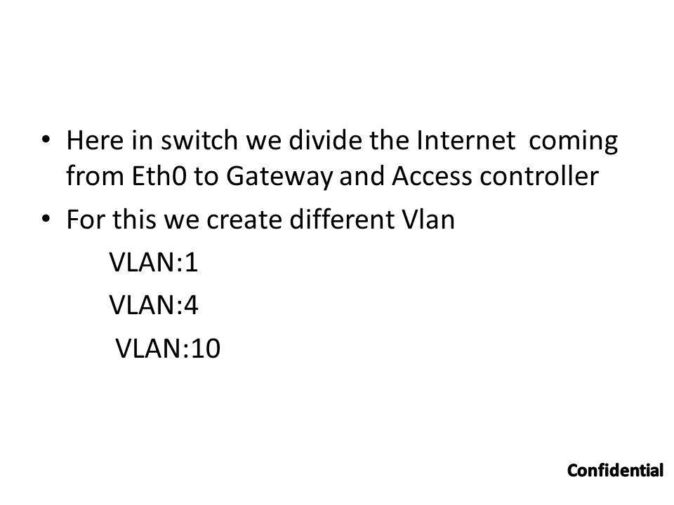 Here in switch we divide the Internet coming from Eth0 to Gateway and Access controller For this we create different Vlan VLAN:1 VLAN:4 VLAN:10