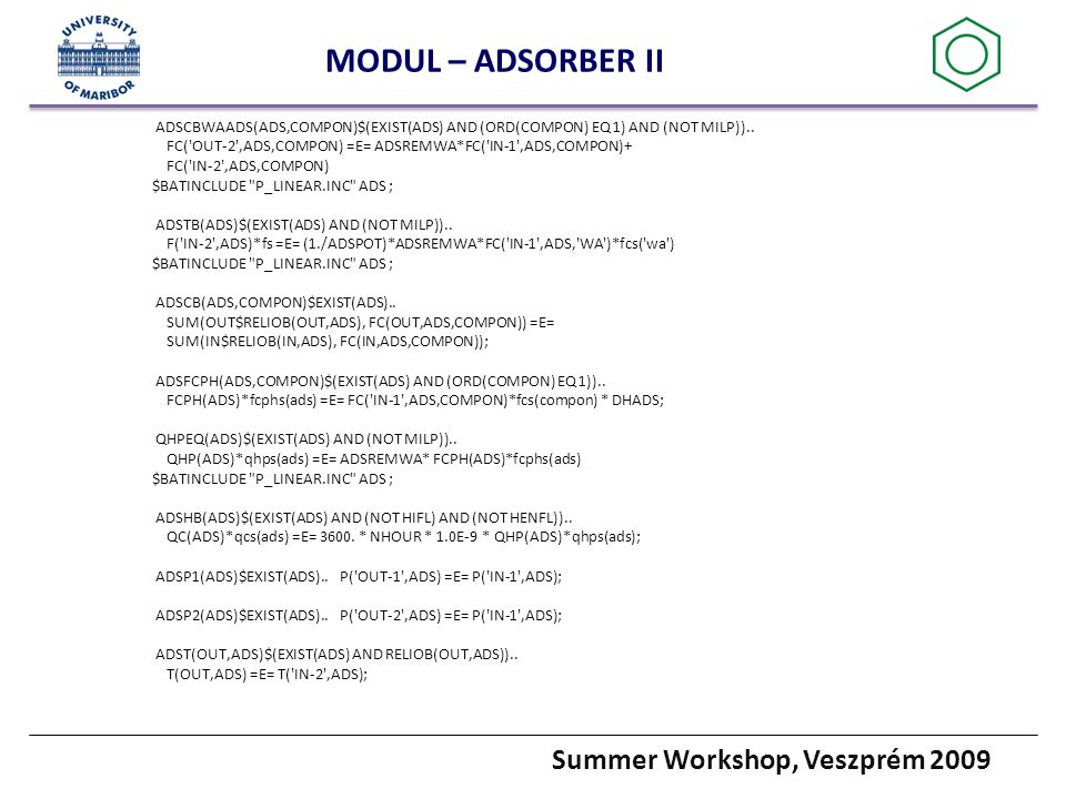 Summer Workshop, Veszprém 2009 MODUL – ADSORBER II ADSCBWAADS(ADS,COMPON)$(EXIST(ADS) AND (ORD(COMPON) EQ 1) AND (NOT MILP))..