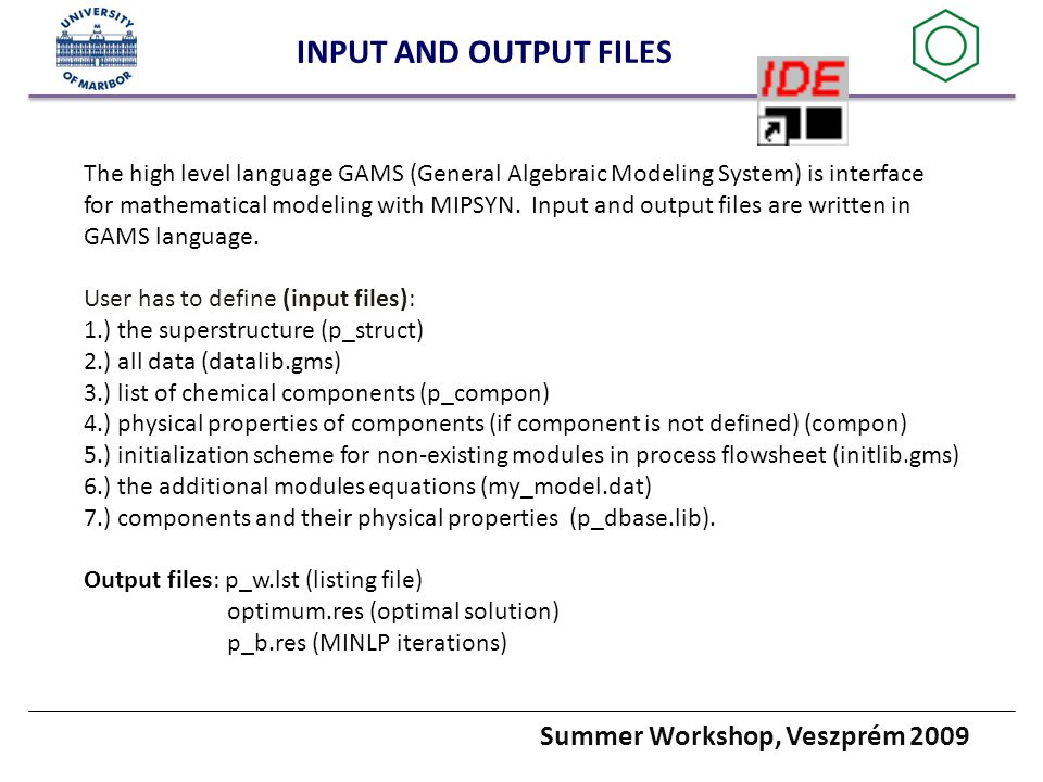 Summer Workshop, Veszprém 2009 INPUT AND OUTPUT FILES The high level language GAMS (General Algebraic Modeling System) is interface for mathematical modeling with MIPSYN.
