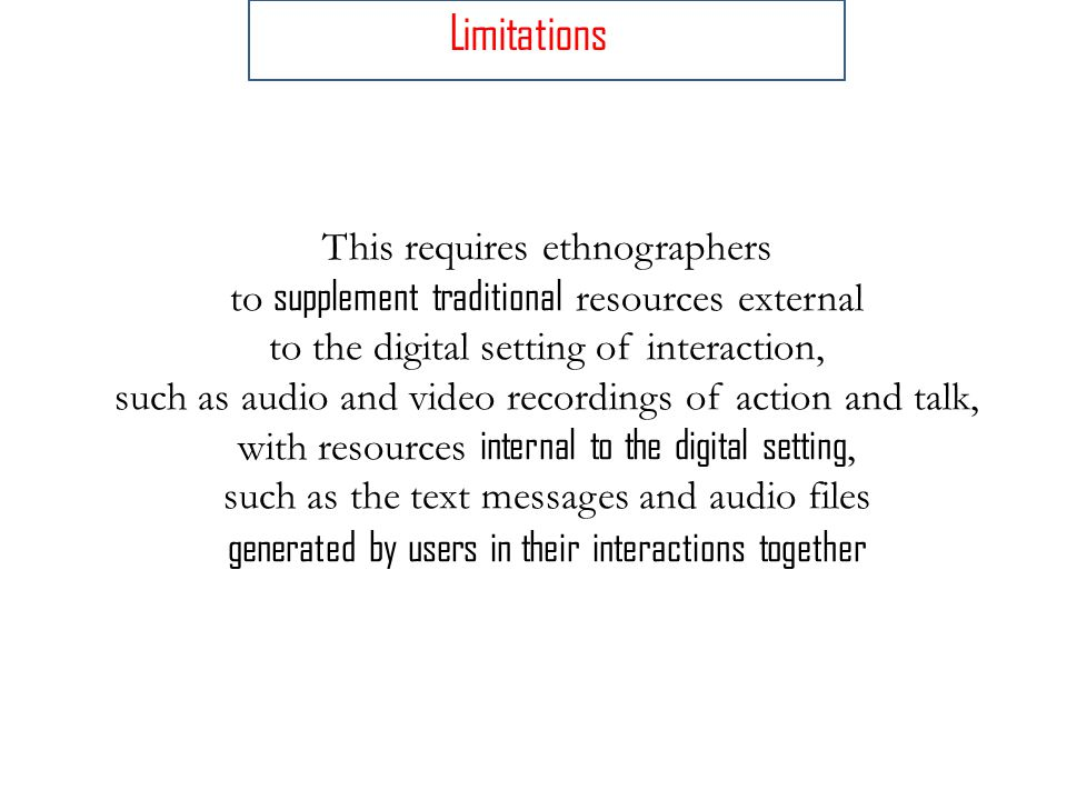 This requires ethnographers to supplement traditional resources external to the digital setting of interaction, such as audio and video recordings of action and talk, with resources internal to the digital setting, such as the text messages and audio files generated by users in their interactions together Limitations
