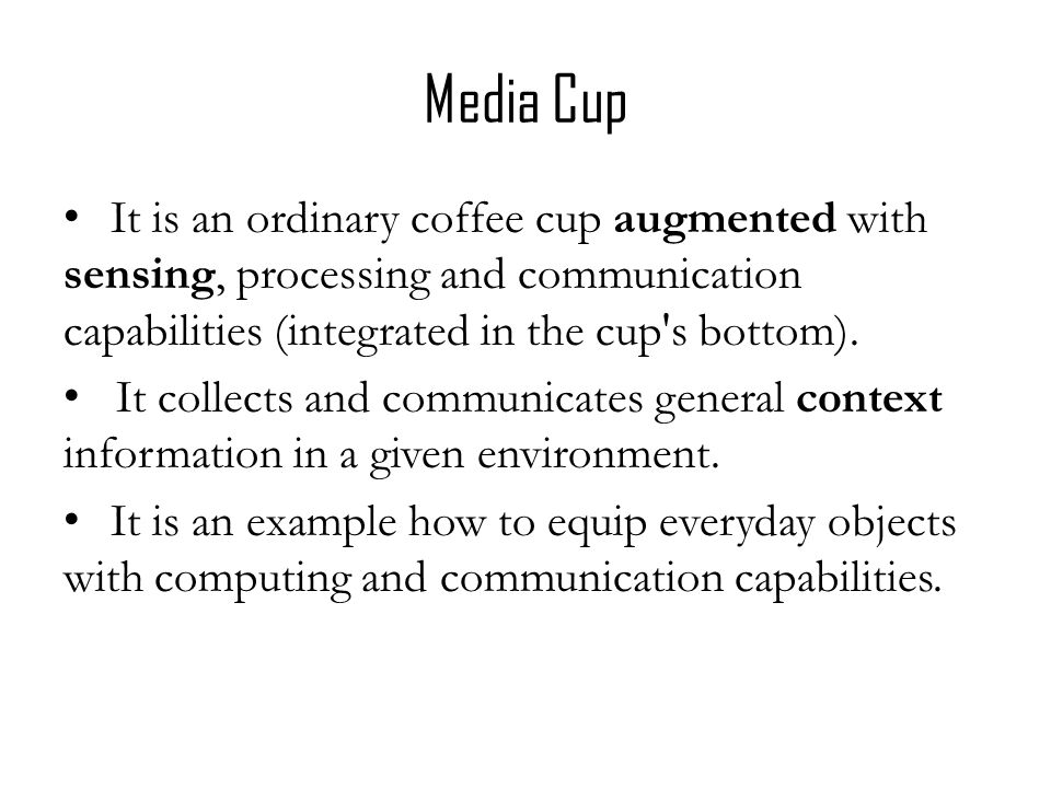Media Cup It is an ordinary coffee cup augmented with sensing, processing and communication capabilities (integrated in the cup s bottom).