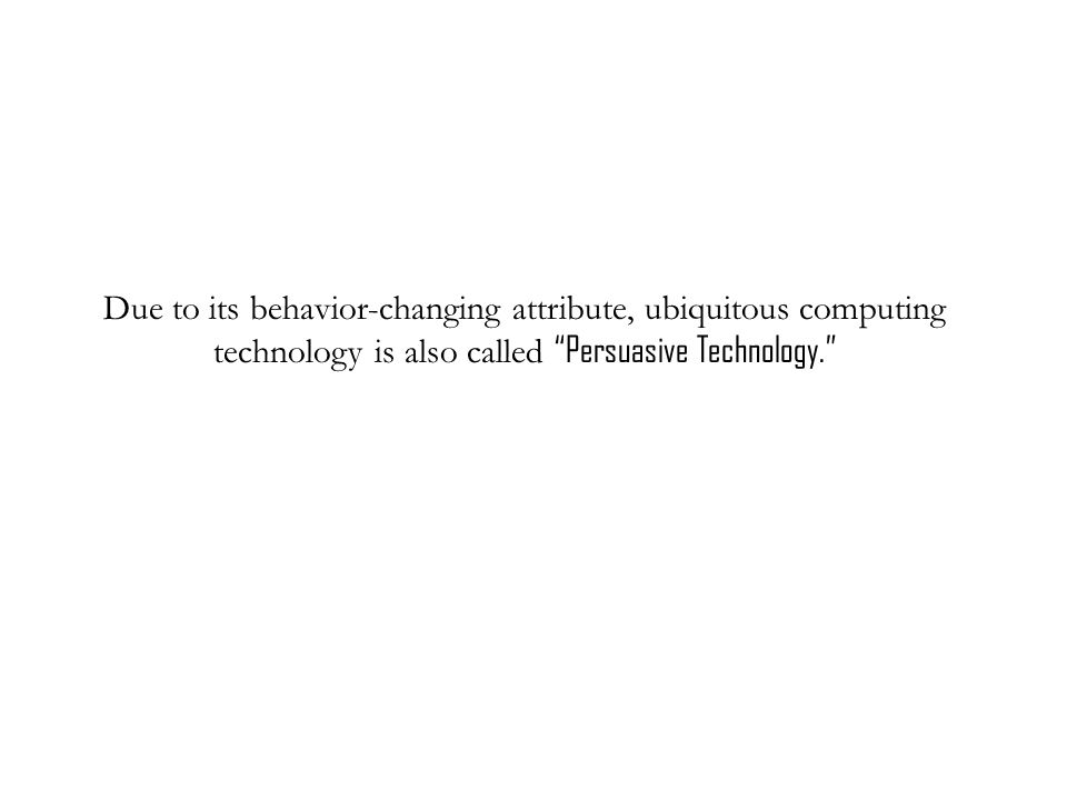 Due to its behavior-changing attribute, ubiquitous computing technology is also called Persuasive Technology.