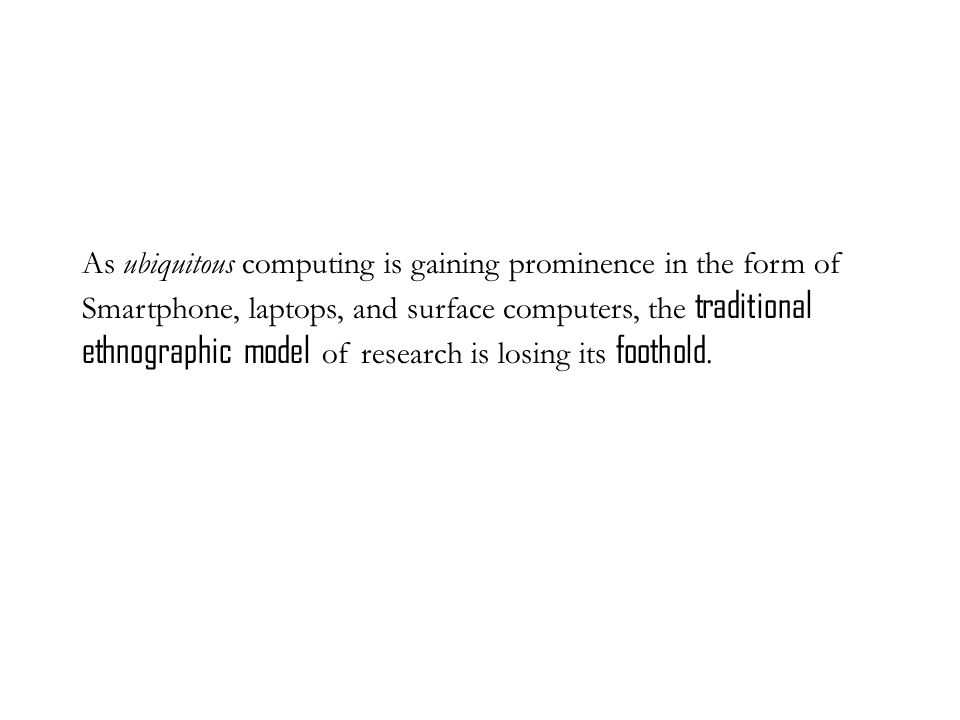 As ubiquitous computing is gaining prominence in the form of Smartphone, laptops, and surface computers, the traditional ethnographic model of research is losing its foothold.