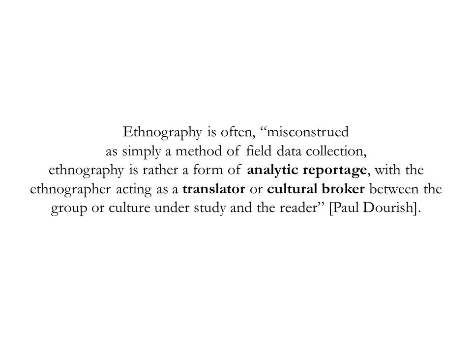 Ethnography is often, misconstrued as simply a method of field data collection, ethnography is rather a form of analytic reportage, with the ethnographer acting as a translator or cultural broker between the group or culture under study and the reader [Paul Dourish].