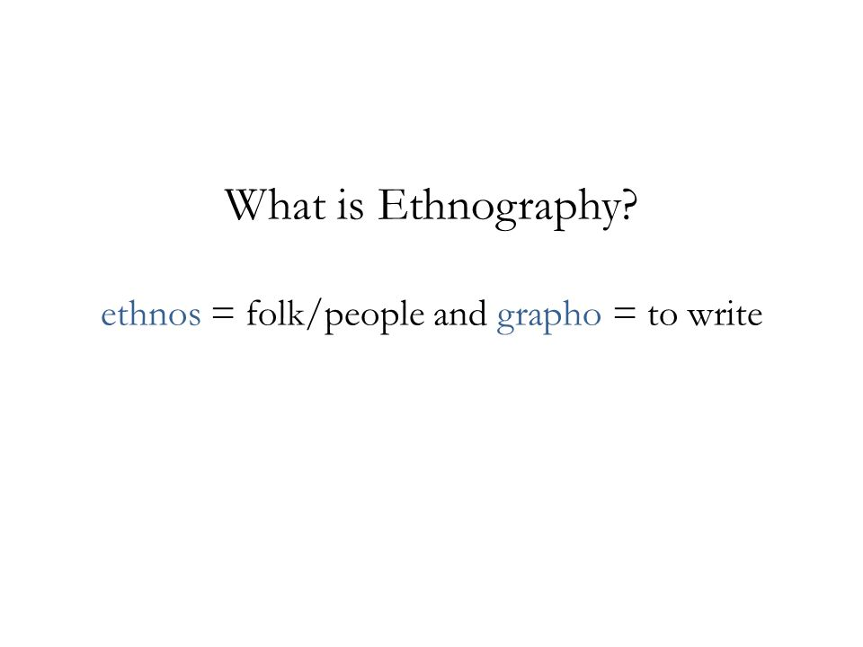 What is Ethnography ethnos = folk/people and grapho = to write