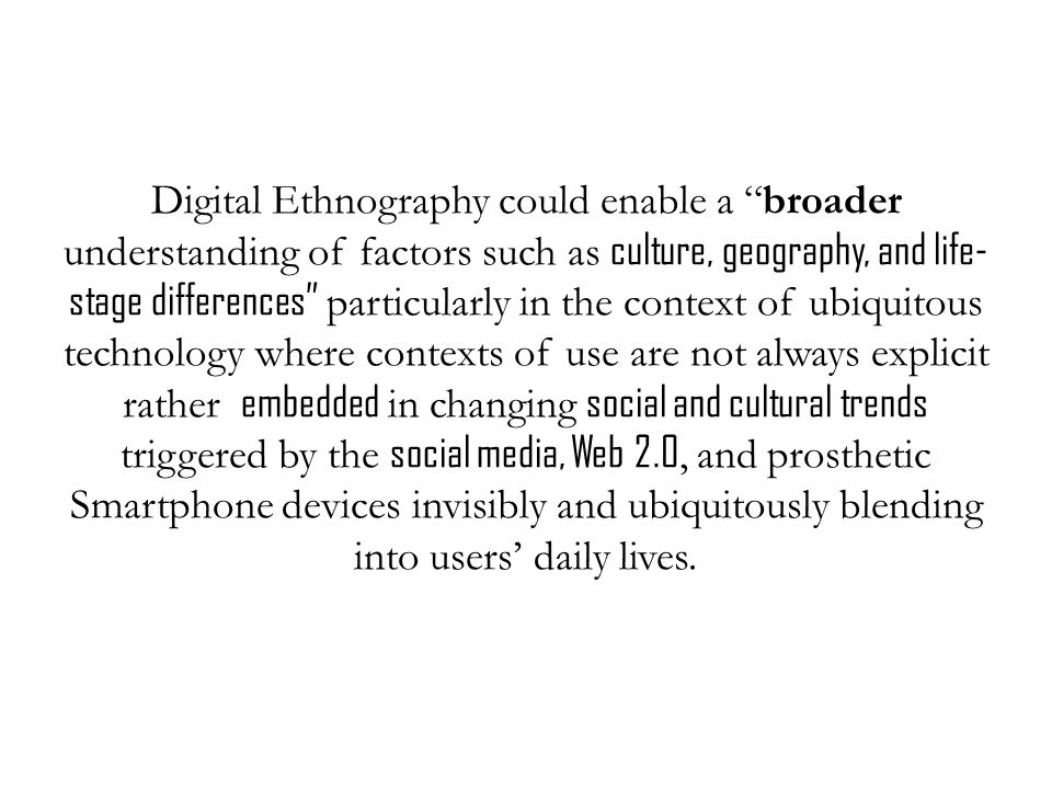 Digital Ethnography could enable a broader understanding of factors such as culture, geography, and life- stage differences particularly in the context of ubiquitous technology where contexts of use are not always explicit rather embedded in changing social and cultural trends triggered by the social media, Web 2.0, and prosthetic Smartphone devices invisibly and ubiquitously blending into users' daily lives.