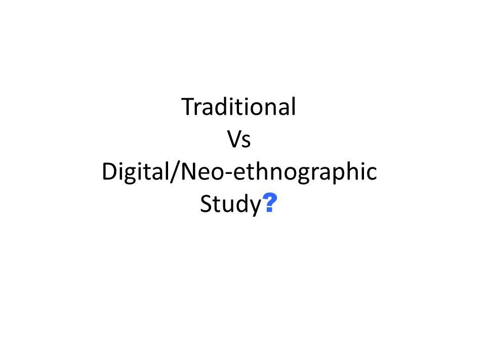 Traditional Vs Digital/Neo-ethnographic Study