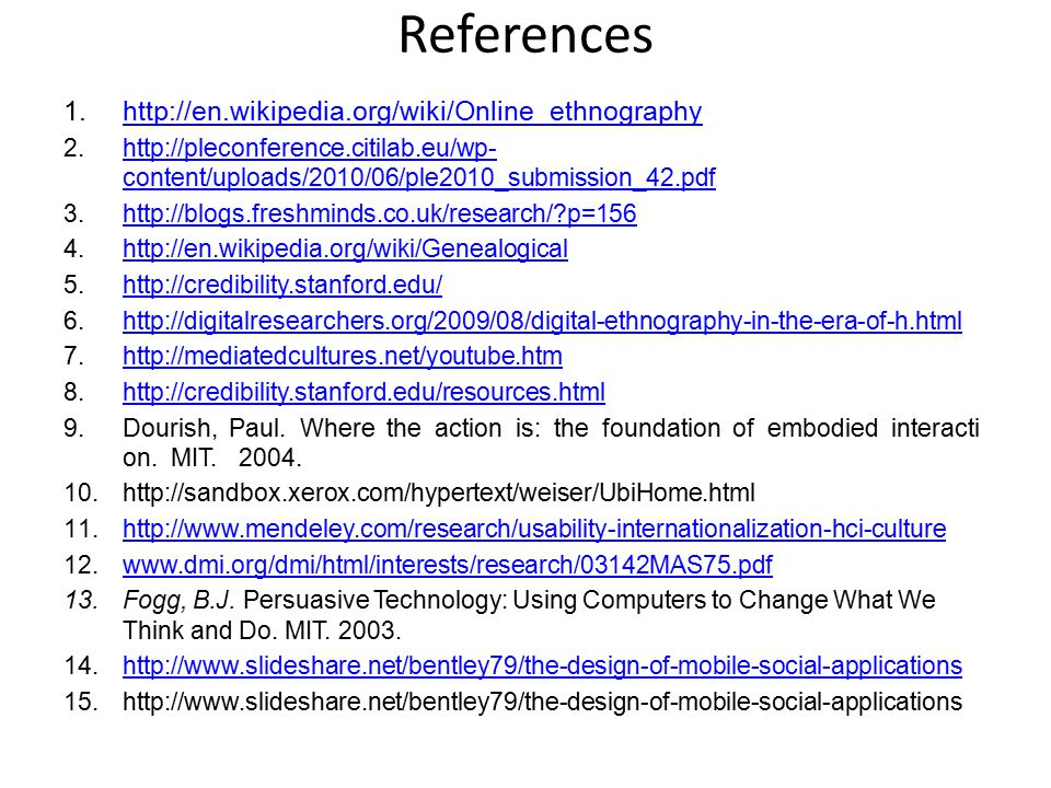 References 1.http://en.wikipedia.org/wiki/Online_ethnographyhttp://en.wikipedia.org/wiki/Online_ethnography 2.http://pleconference.citilab.eu/wp- content/uploads/2010/06/ple2010_submission_42.pdfhttp://pleconference.citilab.eu/wp- content/uploads/2010/06/ple2010_submission_42.pdf 3.http://blogs.freshminds.co.uk/research/ p=156http://blogs.freshminds.co.uk/research/ p=156 4.http://en.wikipedia.org/wiki/Genealogicalhttp://en.wikipedia.org/wiki/Genealogical 5.http://credibility.stanford.edu/http://credibility.stanford.edu/ 6.http://digitalresearchers.org/2009/08/digital-ethnography-in-the-era-of-h.htmlhttp://digitalresearchers.org/2009/08/digital-ethnography-in-the-era-of-h.html 7.http://mediatedcultures.net/youtube.htmhttp://mediatedcultures.net/youtube.htm 8.http://credibility.stanford.edu/resources.htmlhttp://credibility.stanford.edu/resources.html 9.Dourish, Paul.
