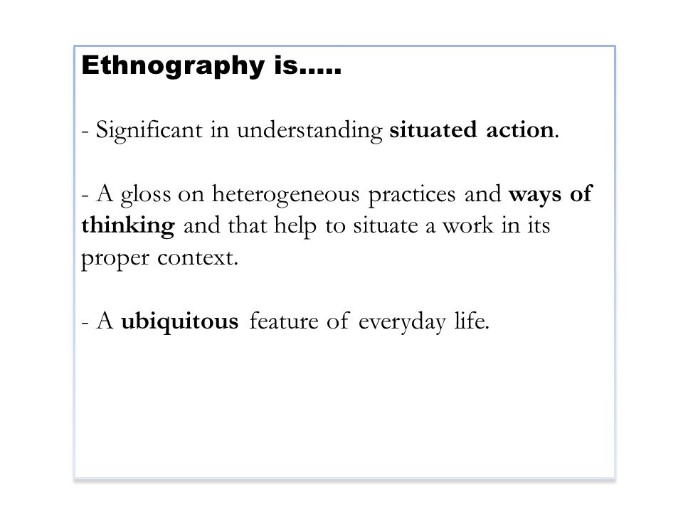 Ethnography is….. - Significant in understanding situated action.
