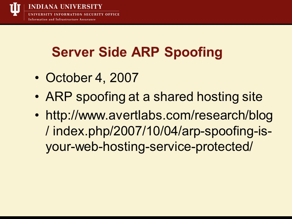 Server Side ARP Spoofing October 4, 2007 ARP spoofing at a shared hosting site http://www.avertlabs.com/research/blog / index.php/2007/10/04/arp-spoofing-is- your-web-hosting-service-protected/