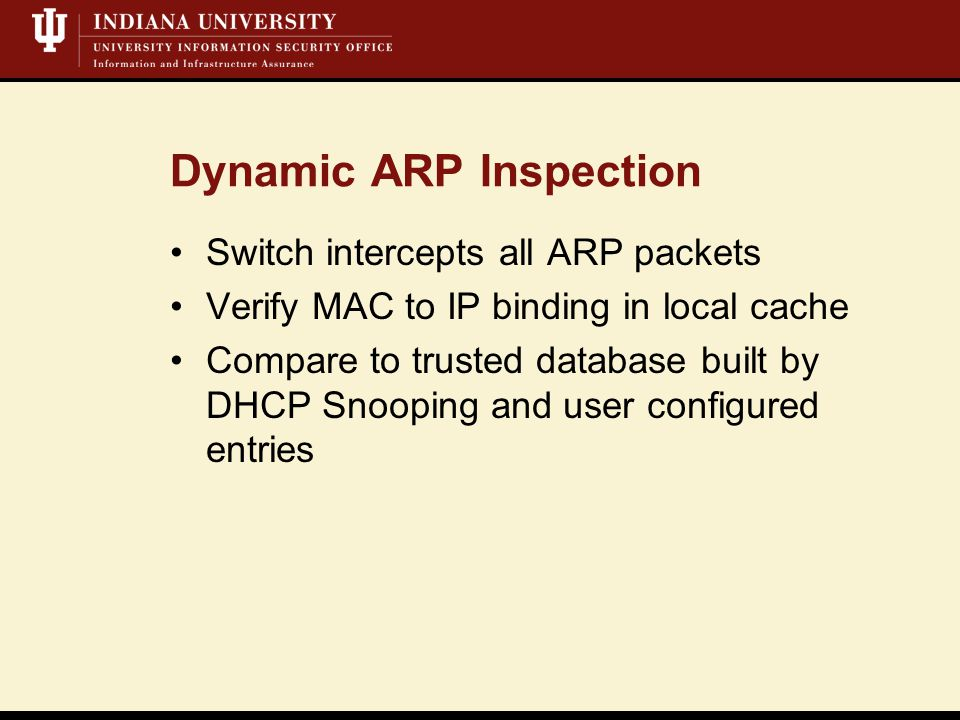 Dynamic ARP Inspection Switch intercepts all ARP packets Verify MAC to IP binding in local cache Compare to trusted database built by DHCP Snooping and user configured entries