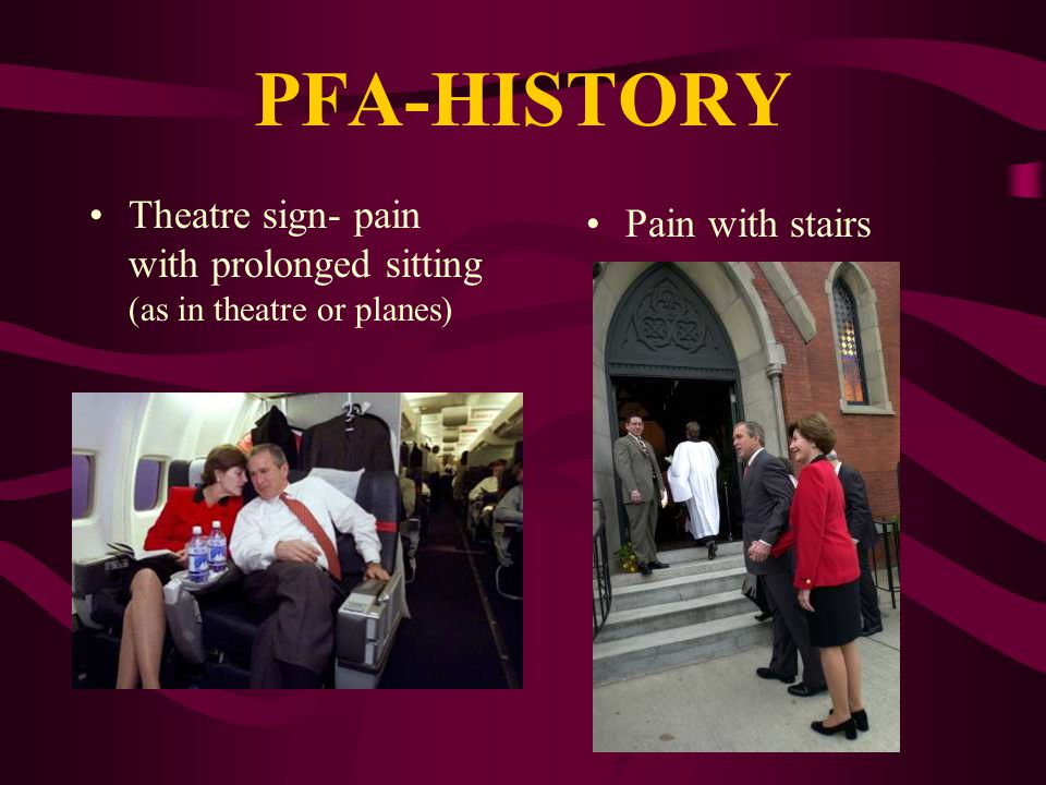 PFA-HISTORY PQRST of pain Pain with: –Stairs –Prolonged sitting –Deep squat activities Lack of effusions, locking, instability