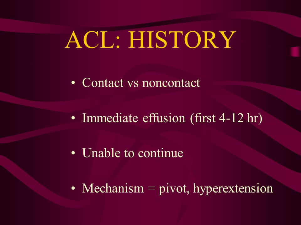 ACL: HISTORY Contact vs noncontact Immediate effusion (first 4-12 hr) Unable to continue Mechanism = pivot, hyperextension