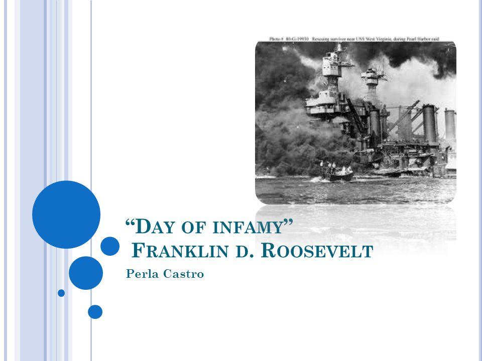 D AY OF INFAMY F RANKLIN D. R OOSEVELT Perla Castro