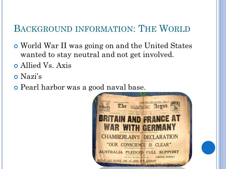 B ACKGROUND INFORMATION : T HE W ORLD World War II was going on and the United States wanted to stay neutral and not get involved.