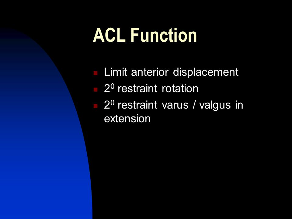 ACL Function Limit anterior displacement 2 0 restraint rotation 2 0 restraint varus / valgus in extension
