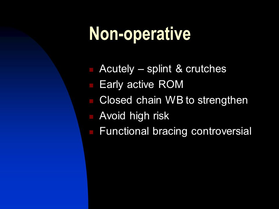 Non-operative Acutely – splint & crutches Early active ROM Closed chain WB to strengthen Avoid high risk Functional bracing controversial