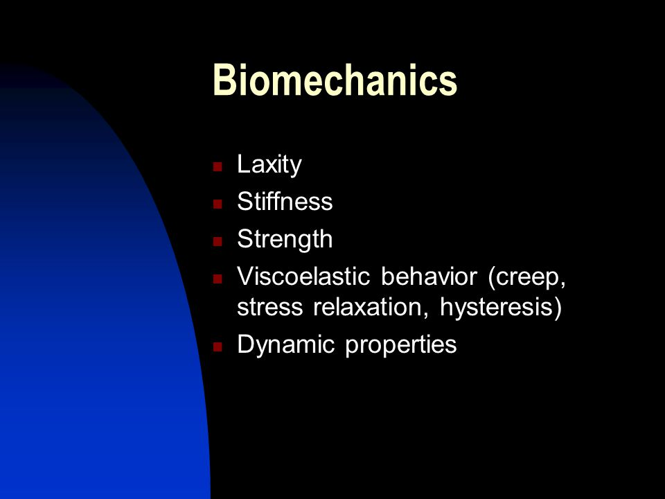 Biomechanics Laxity Stiffness Strength Viscoelastic behavior (creep, stress relaxation, hysteresis) Dynamic properties