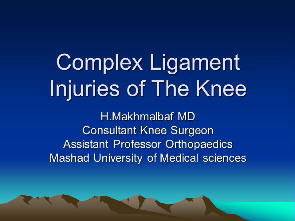 Complex Ligament Injuries of The Knee H.Makhmalbaf MD Consultant Knee Surgeon Assistant Professor Orthopaedics Mashad University of Medical sciences