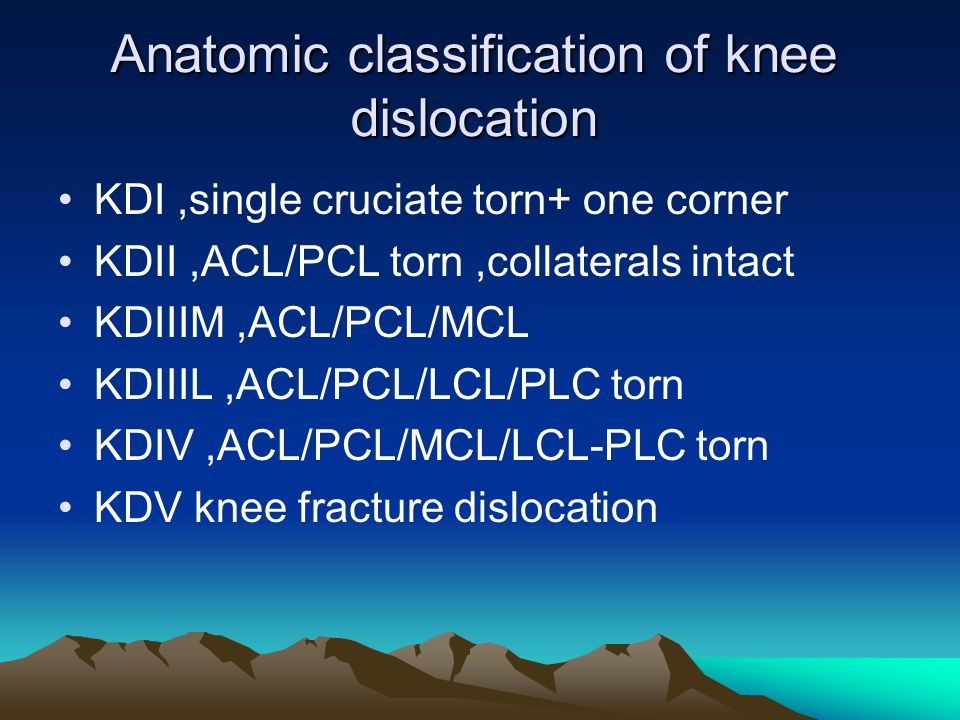 Anatomic classification of knee dislocation KDI,single cruciate torn+ one corner KDII,ACL/PCL torn,collaterals intact KDIIIM,ACL/PCL/MCL KDIIIL,ACL/PC