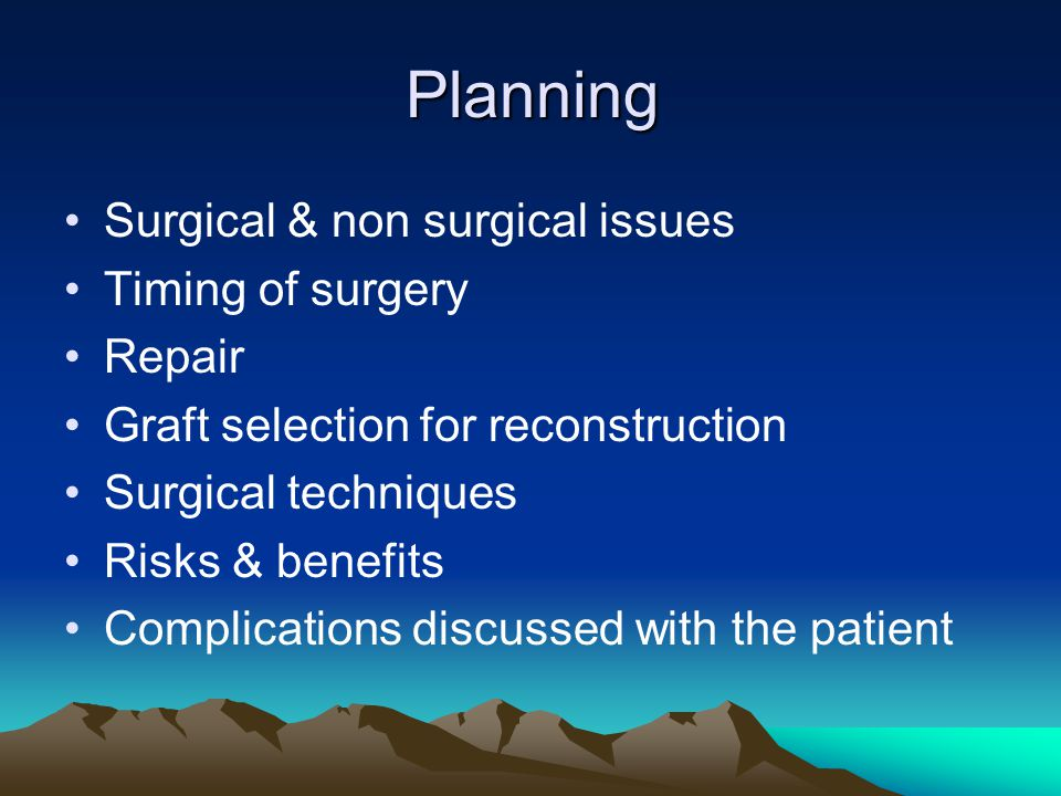 Planning Surgical & non surgical issues Timing of surgery Repair Graft selection for reconstruction Surgical techniques Risks & benefits Complications