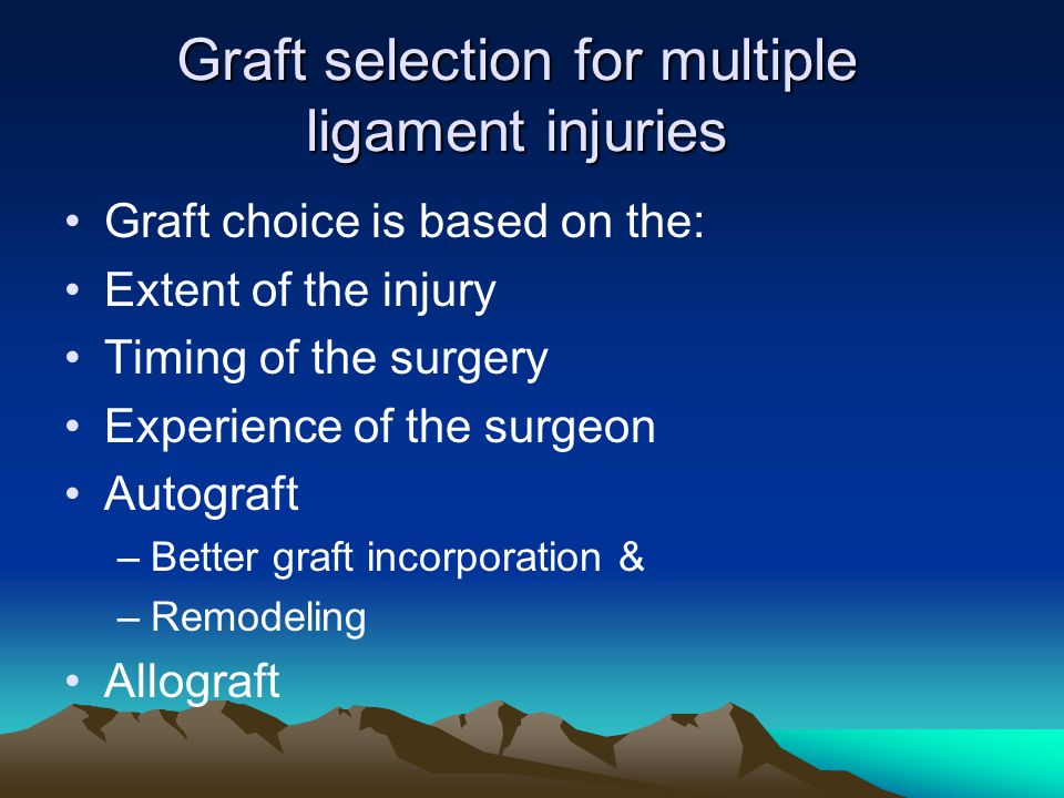 Graft selection for multiple ligament injuries Graft choice is based on the: Extent of the injury Timing of the surgery Experience of the surgeon Auto