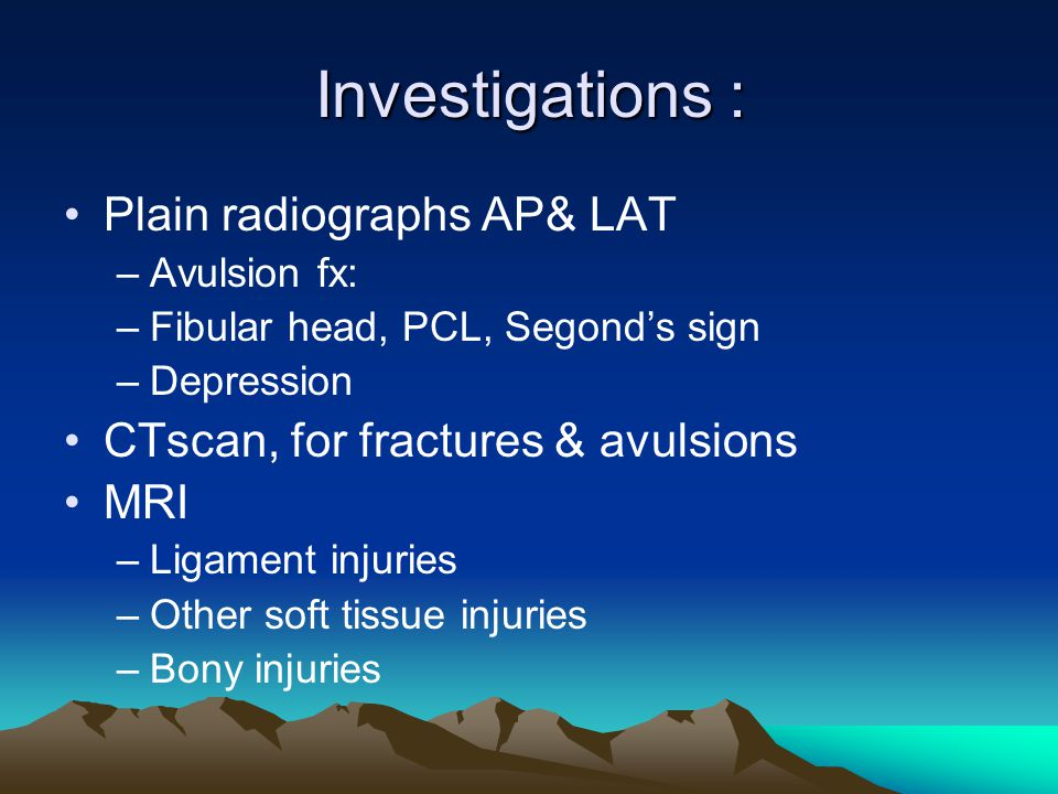 Investigations : Plain radiographs AP& LAT –Avulsion fx: –Fibular head, PCL, Segond's sign –Depression CTscan, for fractures & avulsions MRI –Ligament