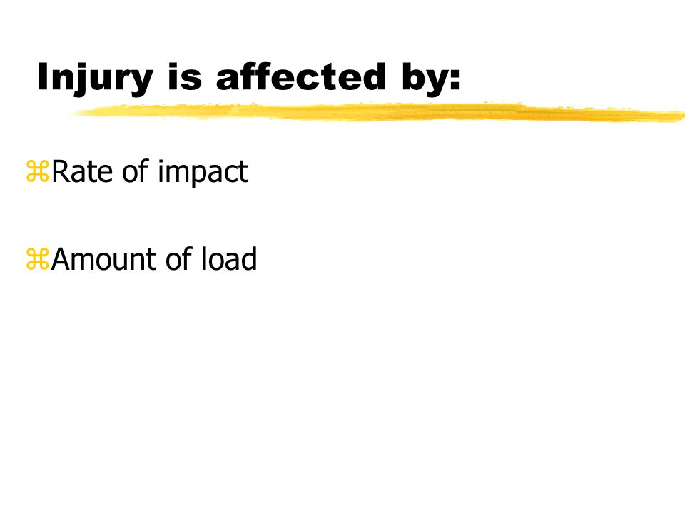 Injury is affected by: z Rate of impact z Amount of load