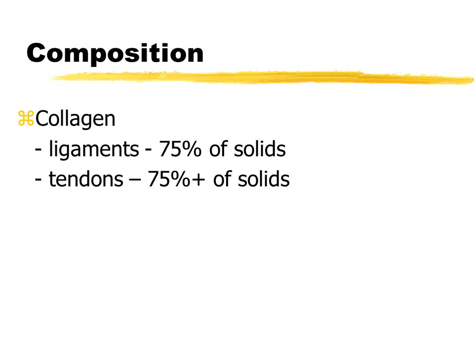 Composition z Collagen - ligaments - 75% of solids - tendons – 75%+ of solids