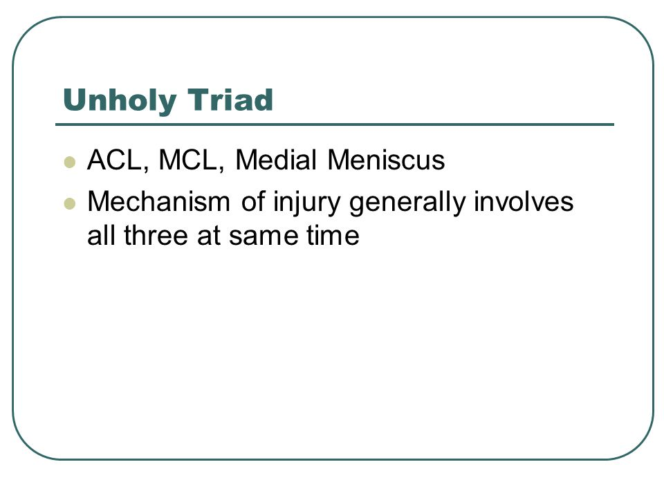 Unholy Triad ACL, MCL, Medial Meniscus Mechanism of injury generally involves all three at same time