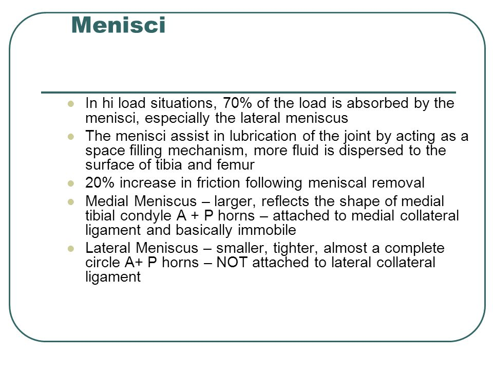 In hi load situations, 70% of the load is absorbed by the menisci, especially the lateral meniscus The menisci assist in lubrication of the joint by acting as a space filling mechanism, more fluid is dispersed to the surface of tibia and femur 20% increase in friction following meniscal removal Medial Meniscus – larger, reflects the shape of medial tibial condyle A + P horns – attached to medial collateral ligament and basically immobile Lateral Meniscus – smaller, tighter, almost a complete circle A+ P horns – NOT attached to lateral collateral ligament