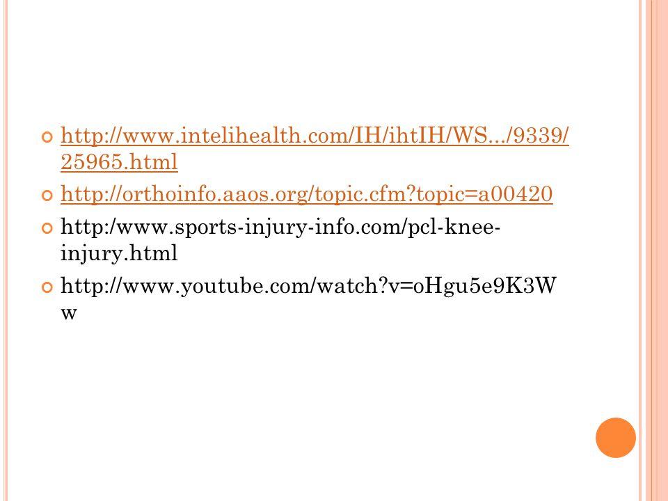 http://www.intelihealth.com/IH/ihtIH/WS.../9339/ 25965.html http://orthoinfo.aaos.org/topic.cfm?topic=a00420 http:/www.sports-injury-info.com/pcl-knee- injury.html http://www.youtube.com/watch?v=oHgu5e9K3W w