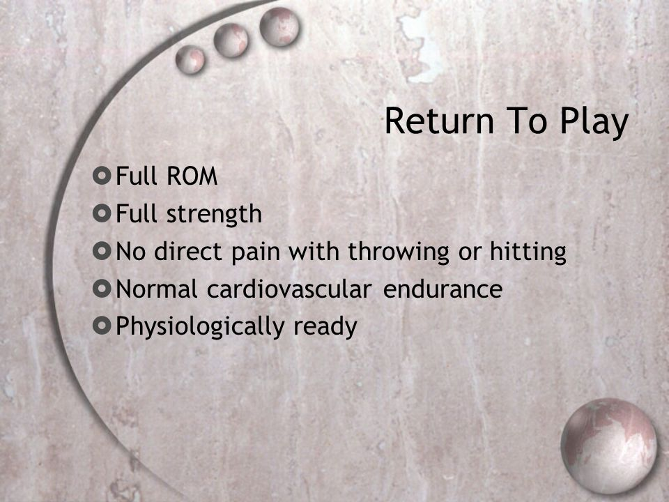 Return To Play  Full ROM  Full strength  No direct pain with throwing or hitting  Normal cardiovascular endurance  Physiologically ready
